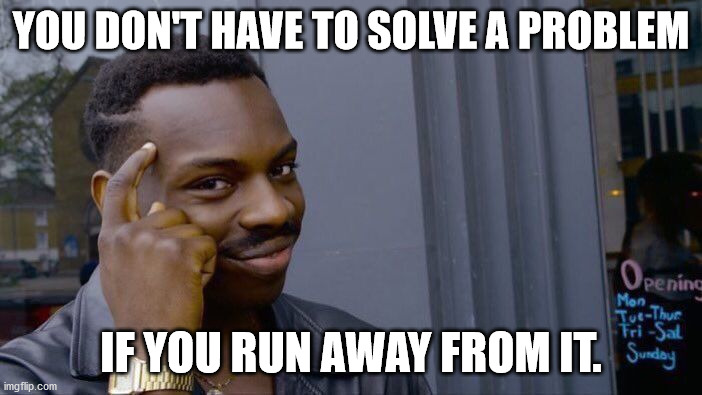 Roll Safe Think About It Meme |  YOU DON'T HAVE TO SOLVE A PROBLEM; IF YOU RUN AWAY FROM IT. | image tagged in memes,roll safe think about it | made w/ Imgflip meme maker