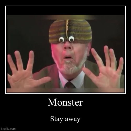 MoNsTEr | Monster | Stay away | image tagged in funny,demotivationals | made w/ Imgflip demotivational maker
