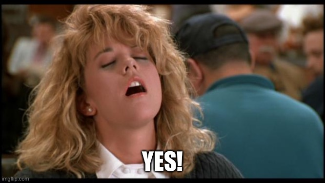 YES! | image tagged in when harry met sally | made w/ Imgflip meme maker