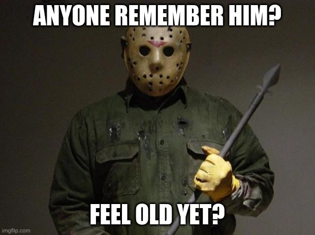 Jason Voorhees |  ANYONE REMEMBER HIM? FEEL OLD YET? | image tagged in jason voorhees | made w/ Imgflip meme maker