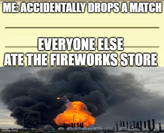 Firework store original |  ME: ACCIDENTALLY DROPS A MATCH; EVERYONE ELSE ATE THE FIREWORKS STORE | image tagged in funny memes,original meme,funny | made w/ Imgflip meme maker