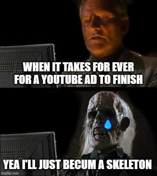 I'll Just Wait Here |  WHEN IT TAKES FOR EVER FOR A YOUTUBE AD TO FINISH; YEA I'LL JUST BECUM A SKELETON | image tagged in memes,i'll just wait here | made w/ Imgflip meme maker