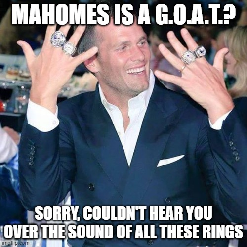 Tom Brady |  MAHOMES IS A G.O.A.T.? SORRY, COULDN'T HEAR YOU OVER THE SOUND OF ALL THESE RINGS | image tagged in tom brady | made w/ Imgflip meme maker