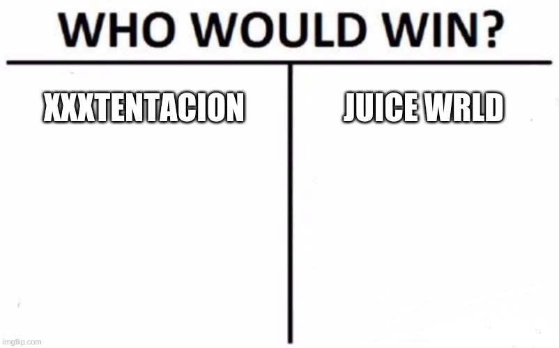 Who Would Win? Meme |  XXXTENTACION; JUICE WRLD | image tagged in memes,who would win | made w/ Imgflip meme maker