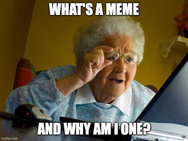 Grandma Finds The Internet |  WHAT'S A MEME; AND WHY AM I ONE? | image tagged in memes,grandma finds the internet,grandma,internet,why am i a meme | made w/ Imgflip meme maker