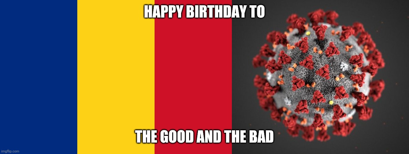 Happy birthday to them ;) |  HAPPY BIRTHDAY TO; THE GOOD AND THE BAD | image tagged in romania,covid 19,memes,happy birthday | made w/ Imgflip meme maker