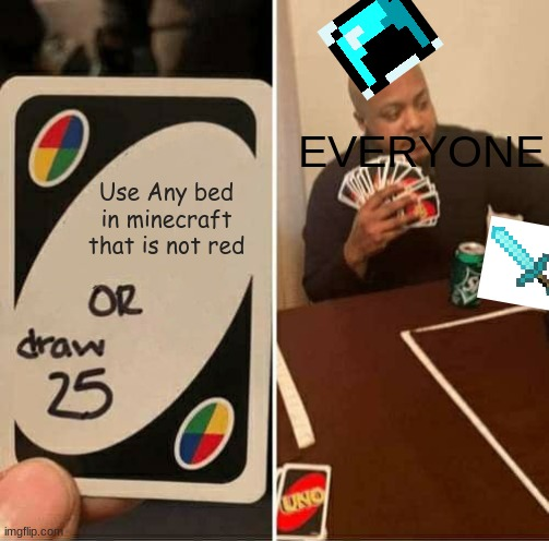 UNO Draw 25 Cards Meme |  EVERYONE; Use Any bed in minecraft that is not red | image tagged in memes,uno draw 25 cards | made w/ Imgflip meme maker