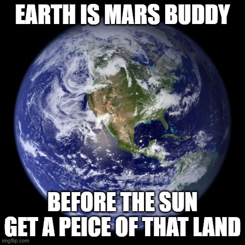 sun is a killer but mars is a buddy |  EARTH IS MARS BUDDY; BEFORE THE SUN GET A PEICE OF THAT LAND | image tagged in earth,mars,killersun,sun,jupiter,saturn | made w/ Imgflip meme maker