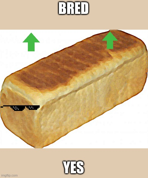 Breadddd | BRED YES | image tagged in breadddd | made w/ Imgflip meme maker