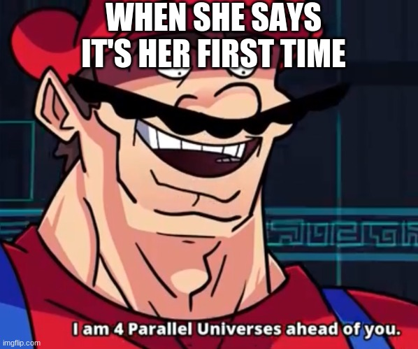 LIfe |  WHEN SHE SAYS IT'S HER FIRST TIME | image tagged in i am 4 parallel universes ahead of you | made w/ Imgflip meme maker