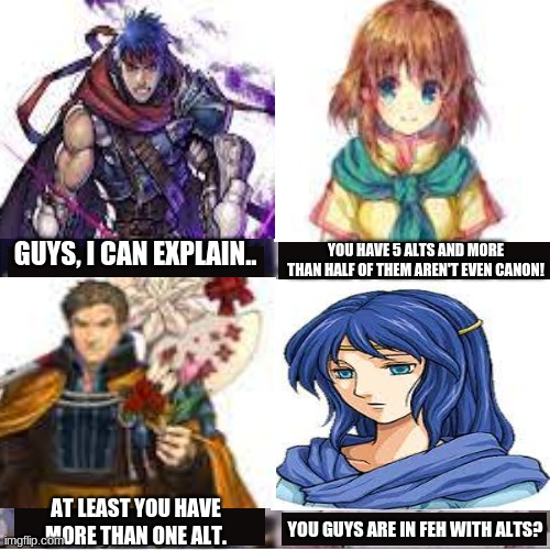 You guys are getting alts? |  YOU HAVE 5 ALTS AND MORE THAN HALF OF THEM AREN'T EVEN CANON! GUYS, I CAN EXPLAIN.. AT LEAST YOU HAVE MORE THAN ONE ALT. YOU GUYS ARE IN FEH WITH ALTS? | image tagged in you guys are getting paid template,memes,fire emblem | made w/ Imgflip meme maker