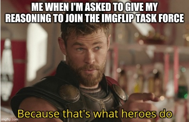 Can I join? |  ME WHEN I'M ASKED TO GIVE MY REASONING TO JOIN THE IMGFLIP TASK FORCE | image tagged in that s what heroes do | made w/ Imgflip meme maker
