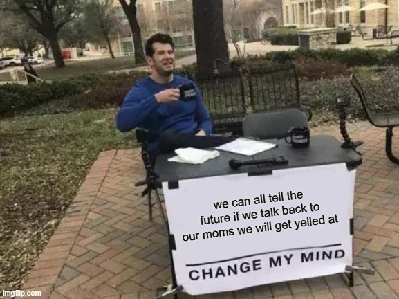 change my mind |  we can all tell the future if we talk back to our moms we will get yelled at | image tagged in memes,change my mind | made w/ Imgflip meme maker