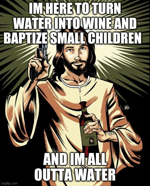 Ghetto Jesus Meme |  IM HERE TO TURN WATER INTO WINE AND BAPTIZE SMALL CHILDREN; AND IM ALL OUTTA WATER | image tagged in memes,ghetto jesus | made w/ Imgflip meme maker