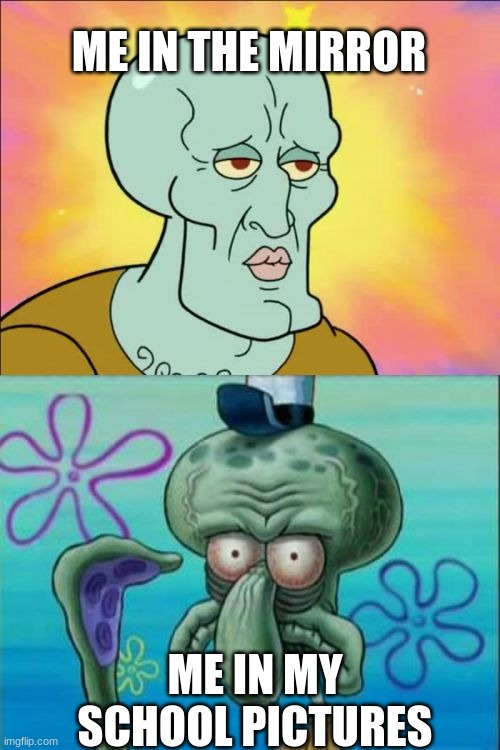 Squidward |  ME IN THE MIRROR; ME IN MY SCHOOL PICTURES | image tagged in memes,squidward,funny memes,lol,dank memes,handsome squidward | made w/ Imgflip meme maker