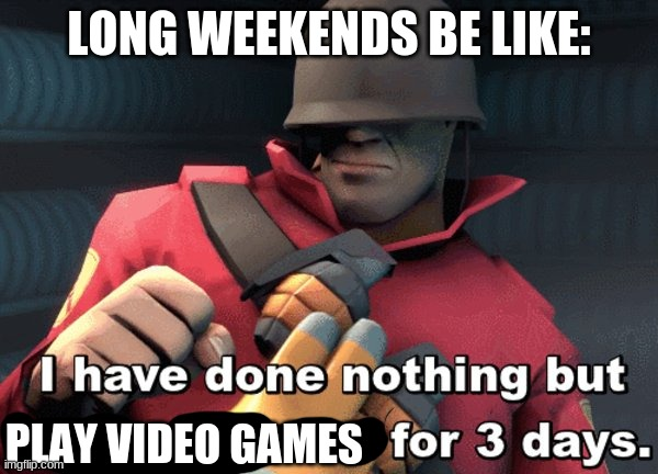 yay fun |  LONG WEEKENDS BE LIKE:; PLAY VIDEO GAMES | image tagged in i have done nothing but teleport bread for 3 days | made w/ Imgflip meme maker