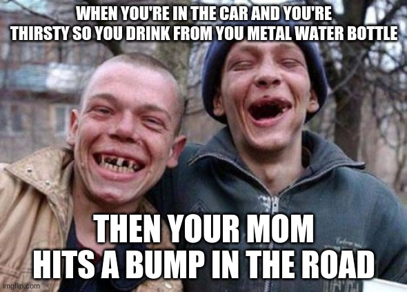 Ugly Twins Meme |  WHEN YOU'RE IN THE CAR AND YOU'RE THIRSTY SO YOU DRINK FROM YOU METAL WATER BOTTLE; THEN YOUR MOM HITS A BUMP IN THE ROAD | image tagged in memes,ugly twins | made w/ Imgflip meme maker