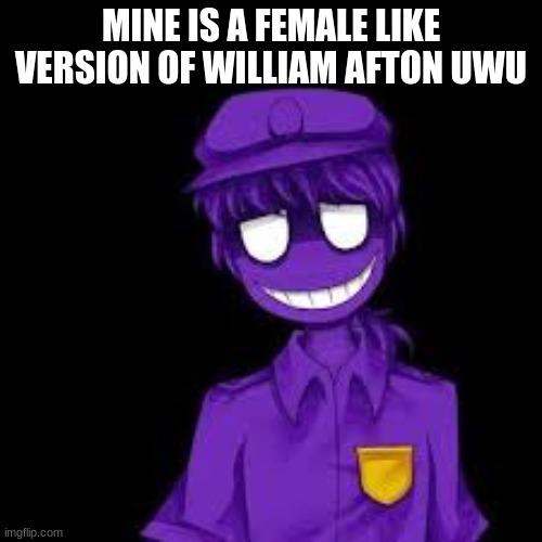 william is MY CHARACTER |  MINE IS A FEMALE LIKE VERSION OF WILLIAM AFTON UWU | made w/ Imgflip meme maker