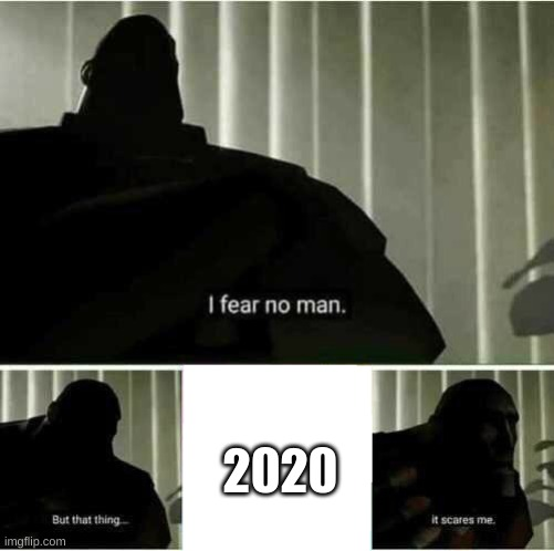 I fear no man |  2020 | image tagged in i fear no man | made w/ Imgflip meme maker