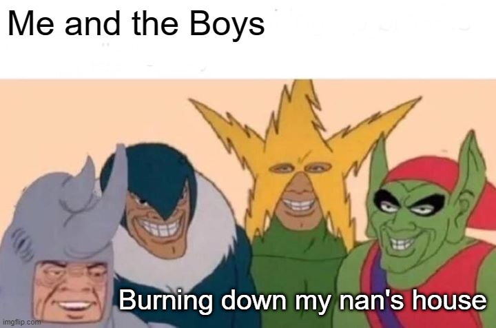 Happy Meme |  Me and the Boys; Burning down my nan's house | image tagged in memes,me and the boys | made w/ Imgflip meme maker