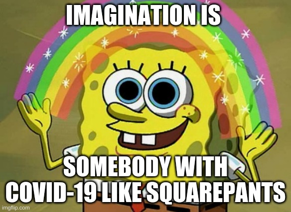 gotcha squarepants |  IMAGINATION IS; SOMEBODY WITH COVID-19 LIKE SQUAREPANTS | image tagged in memes,imagination spongebob | made w/ Imgflip meme maker
