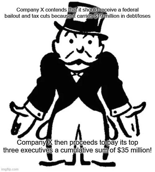 Hypocrisy 102 |  Company X contends that it should receive a federal bailout and tax cuts because it carries $19 million in debt/loses; Company X then proceeds to pay its top three executives a cumulative sum of $35 million! | image tagged in confused uncle pennybags | made w/ Imgflip meme maker
