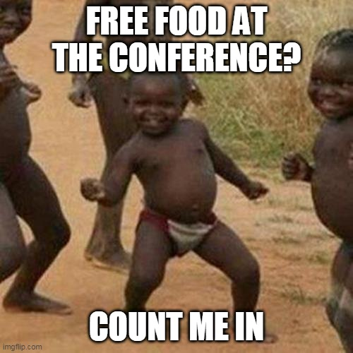 Third World Success Kid |  FREE FOOD AT THE CONFERENCE? COUNT ME IN | image tagged in memes,third world success kid | made w/ Imgflip meme maker