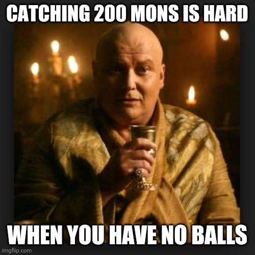 Cannot Pass GO |  CATCHING 200 MONS IS HARD; WHEN YOU HAVE NO BALLS | image tagged in lord varys,pokemon go,balls | made w/ Imgflip meme maker