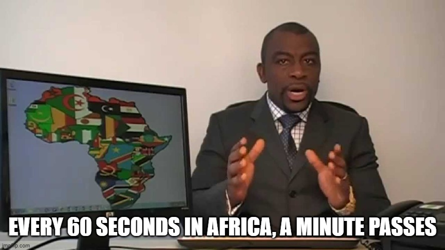 EVERY 60 SECONDS IN AFRICA, A MINUTE PASSES | image tagged in every 60 seconds in africa a minute passes | made w/ Imgflip meme maker