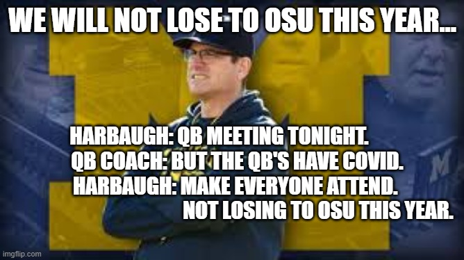 TTUN |  WE WILL NOT LOSE TO OSU THIS YEAR... HARBAUGH: QB MEETING TONIGHT.          QB COACH: BUT THE QB'S HAVE COVID. HARBAUGH: MAKE EVERYONE ATTEND.                                            NOT LOSING TO OSU THIS YEAR. | image tagged in fun,football,michigan sucks,ohio state buckeyes,ttun,sports | made w/ Imgflip meme maker