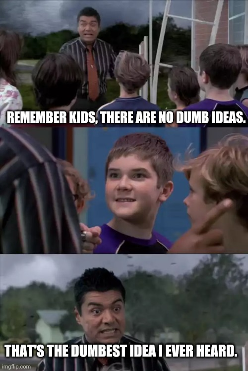Kids ideas |  REMEMBER KIDS, THERE ARE NO DUMB IDEAS. THAT'S THE DUMBEST IDEA I EVER HEARD. | image tagged in english teachers | made w/ Imgflip meme maker