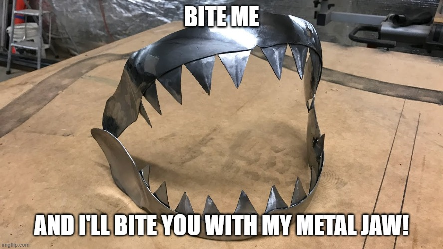 BITE ME AND I'LL BITE YOU WITH MY METAL JAW! | made w/ Imgflip meme maker