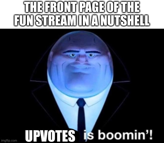This ain't upvote begging either |  THE FRONT PAGE OF THE FUN STREAM IN A NUTSHELL; UPVOTES | image tagged in business is boomin kingpin,upvotes,front page,fun stream | made w/ Imgflip meme maker