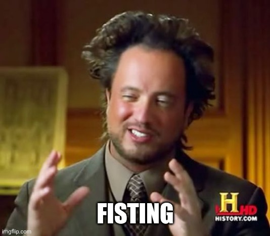 Ancient Aliens Meme | FISTING | image tagged in memes,ancient aliens | made w/ Imgflip meme maker