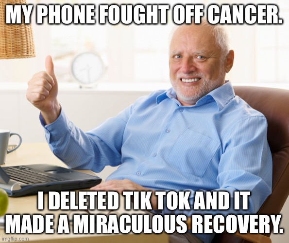 Roasted |  MY PHONE FOUGHT OFF CANCER. I DELETED TIK TOK AND IT MADE A MIRACULOUS RECOVERY. | image tagged in hide the pain harold,ted,cruz,funny,memes | made w/ Imgflip meme maker