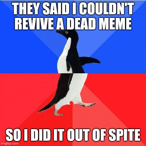 Socially Awkward Awesome Penguin |  THEY SAID I COULDN'T REVIVE A DEAD MEME; SO I DID IT OUT OF SPITE | image tagged in memes,socially awkward awesome penguin | made w/ Imgflip meme maker