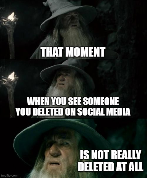 FB Delete |  THAT MOMENT; WHEN YOU SEE SOMEONE YOU DELETED ON SOCIAL MEDIA; IS NOT REALLY DELETED AT ALL | image tagged in memes,confused gandalf,facebook delete,media delete | made w/ Imgflip meme maker