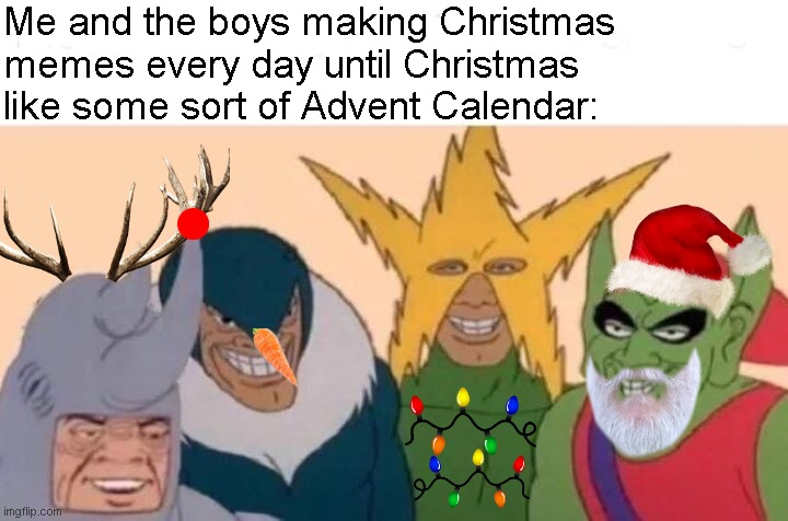 The 24 submissions of Christmas: Day 1 |  Me and the boys making Christmas memes every day until Christmas like some sort of Advent Calendar: | image tagged in memes,me and the boys,the 24 submissions of christmas | made w/ Imgflip meme maker
