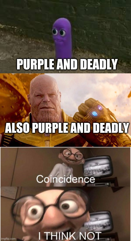ALSO PURPLE AND DEADLY PURPLE AND DEADLY | image tagged in le great benos,coincidence i think not | made w/ Imgflip meme maker