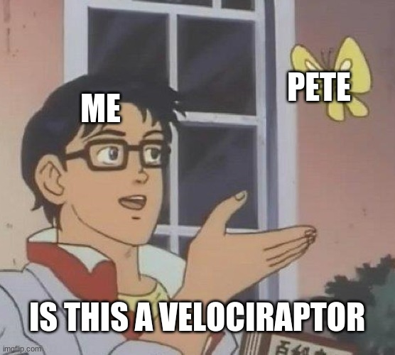 Is This A Pigeon Meme | ME PETE IS THIS A VELOCIRAPTOR | image tagged in memes,is this a pigeon | made w/ Imgflip meme maker