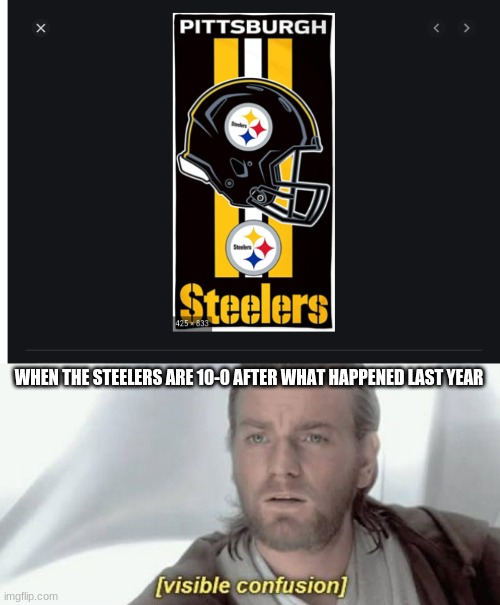 WHEN THE STEELERS ARE 10-0 AFTER WHAT HAPPENED LAST YEAR | image tagged in visible confusion | made w/ Imgflip meme maker