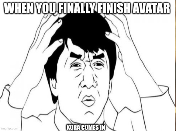 The fart about kora |  WHEN YOU FINALLY FINISH AVATAR; KORA COMES IN | image tagged in wtf,avatar,kora,funny memes,ugly guy | made w/ Imgflip meme maker