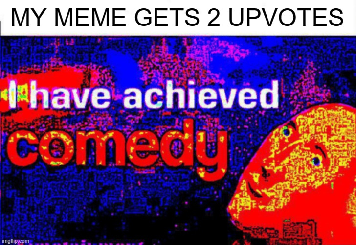 I have achieved comedy |  MY MEME GETS 2 UPVOTES | image tagged in i have achieved comedy | made w/ Imgflip meme maker