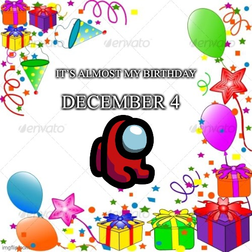 My Birthday is Near |  IT'S ALMOST MY BIRTHDAY; DECEMBER 4 | image tagged in happy birthday | made w/ Imgflip meme maker