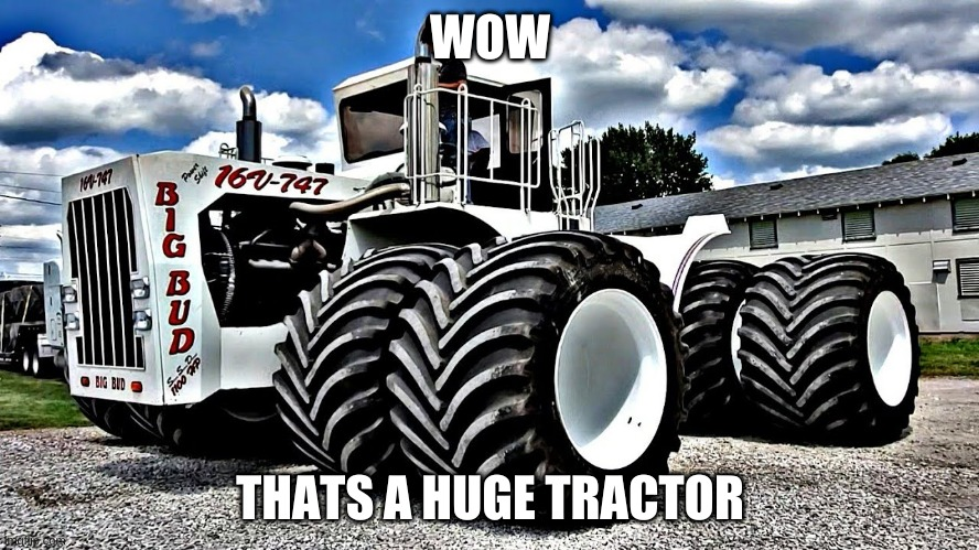 big tractor |  WOW; THATS A HUGE TRACTOR | image tagged in big chungus | made w/ Imgflip meme maker