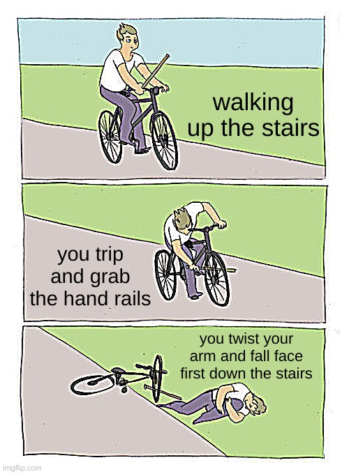 Bike Fall |  walking up the stairs; you trip and grab the hand rails; you twist your arm and fall face first down the stairs | image tagged in memes,bike fall | made w/ Imgflip meme maker