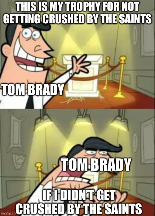 Tom Brady sucks |  THIS IS MY TROPHY FOR NOT GETTING CRUSHED BY THE SAINTS; TOM BRADY; TOM BRADY; IF I DIDN'T GET CRUSHED BY THE SAINTS | image tagged in memes,this is where i'd put my trophy if i had one | made w/ Imgflip meme maker