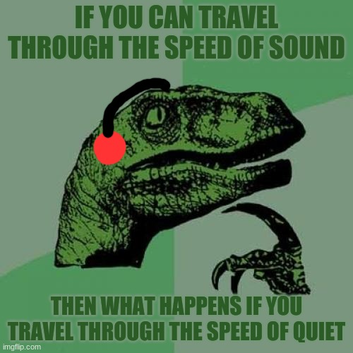 Speed of Volume |  IF YOU CAN TRAVEL THROUGH THE SPEED OF SOUND; THEN WHAT HAPPENS IF YOU TRAVEL THROUGH THE SPEED OF QUIET | image tagged in memes,philosoraptor,speed,sound,quiet | made w/ Imgflip meme maker