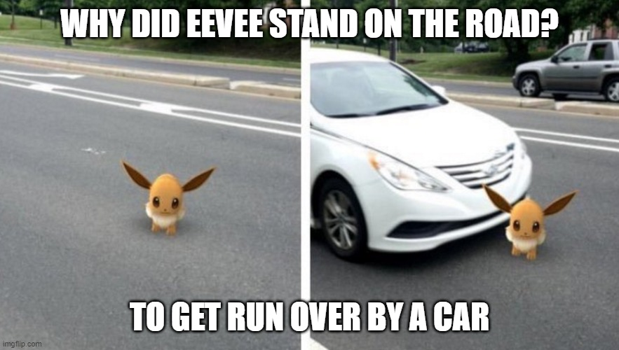 Eevee |  WHY DID EEVEE STAND ON THE ROAD? TO GET RUN OVER BY A CAR | image tagged in pokemon go | made w/ Imgflip meme maker