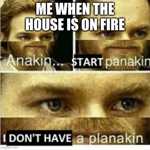 Anikan start panikan i dont have a planikan |  ME WHEN THE HOUSE IS ON FIRE | image tagged in anikan start panikan i dont have a planikan | made w/ Imgflip meme maker